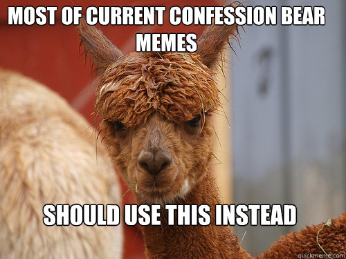 Most of current confession bear memes should use this instead - Most of current confession bear memes should use this instead  Asshole Alpaca