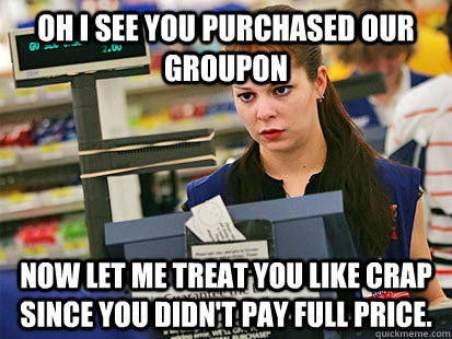 Oh I see you purchased our Groupon Now let me treat you like crap since you didn't pay full price. - Oh I see you purchased our Groupon Now let me treat you like crap since you didn't pay full price.  Condescending Cashier