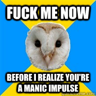 FUCK ME NOW before I realize you're a manic impulse - FUCK ME NOW before I realize you're a manic impulse  Bipolar Owl
