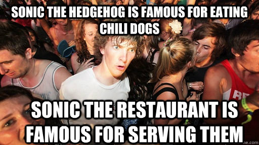 sonic the hedgehog is famous for eating chili dogs sonic the restaurant is famous for serving them - sonic the hedgehog is famous for eating chili dogs sonic the restaurant is famous for serving them  Sudden Clarity Clarence