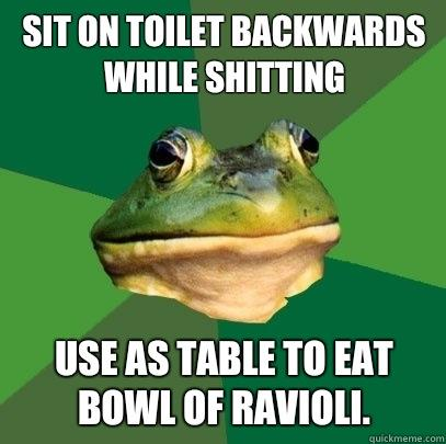 Sit on toilet backwards while shitting Use as table to eat bowl of ravioli.  - Sit on toilet backwards while shitting Use as table to eat bowl of ravioli.   Foul Bachelor Frog