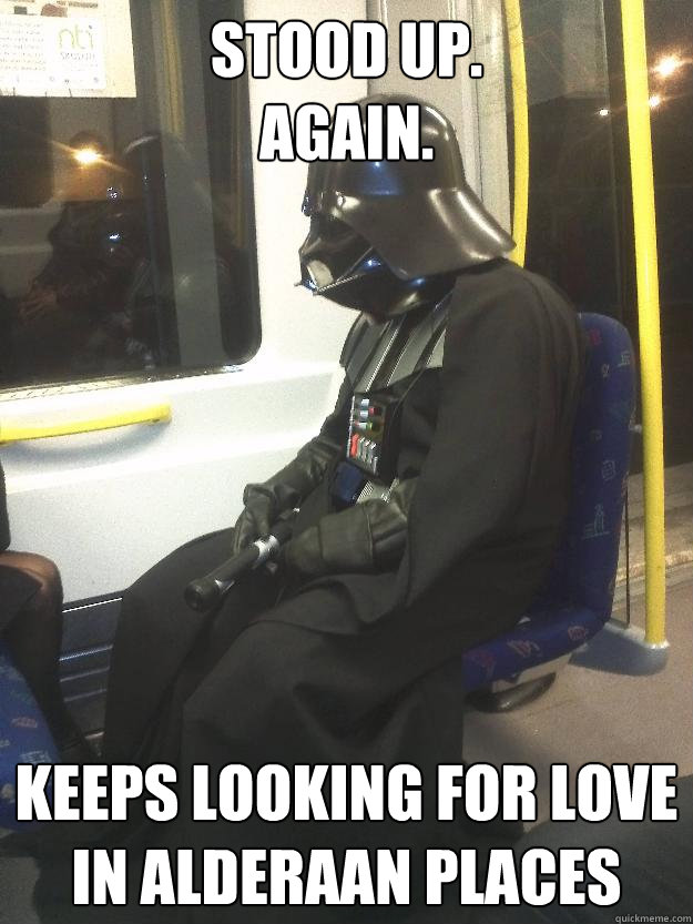 stood up. again. keeps looking for love in alderaan places - stood up. again. keeps looking for love in alderaan places  Darth Vader