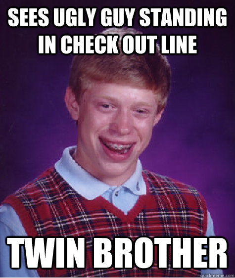 SEES UGLY GUY STANDING IN CHECK OUT LINE TWIN BROTHER - SEES UGLY GUY STANDING IN CHECK OUT LINE TWIN BROTHER  Bad Luck Brian