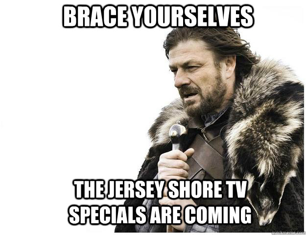 Brace yourselves the jersey shore tv specials are coming - Brace yourselves the jersey shore tv specials are coming  Imminent Ned