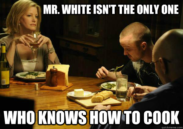 Mr. White isn't the only one  who knows how to cook - Mr. White isn't the only one  who knows how to cook  breaking bad dinner