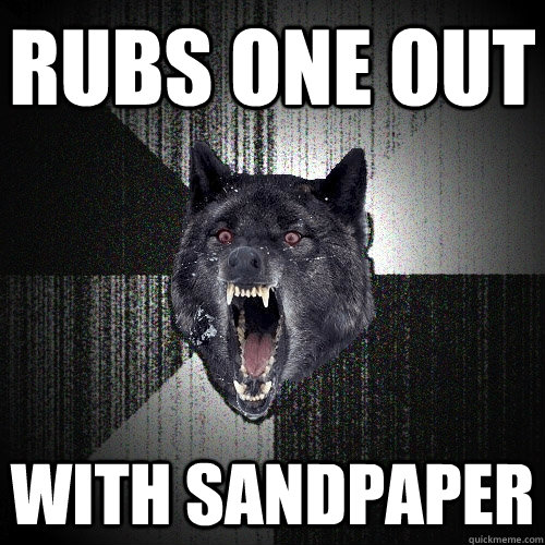rubs one out with sandpaper - rubs one out with sandpaper  Insanity Wolf