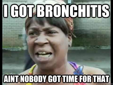 I GOT BRONCHITIS AINT NOBODY GOT TIME FOR THAT