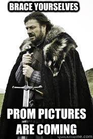 Brace Yourselves Prom pictures are coming - Brace Yourselves Prom pictures are coming  Brace Yourselves