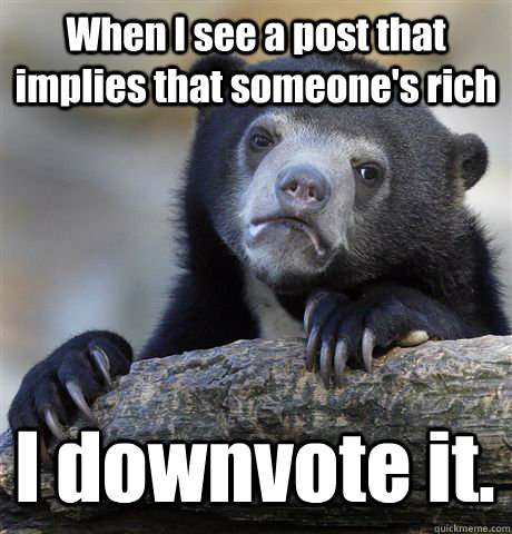 When I see a post that implies that someone's rich I downvote it. - When I see a post that implies that someone's rich I downvote it.  Confession Bear