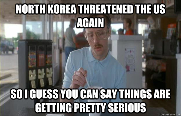 north korea threatened the us again So I guess you can say things are getting pretty serious - north korea threatened the us again So I guess you can say things are getting pretty serious  Things are getting pretty serious
