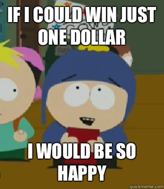 If I could win just one dollar I would be so happy - If I could win just one dollar I would be so happy  Craig - I would be so happy