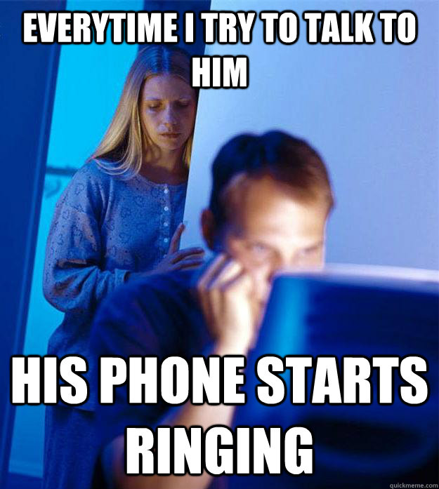 everytime i try to talk to him his phone starts ringing - everytime i try to talk to him his phone starts ringing  Redditors Wife