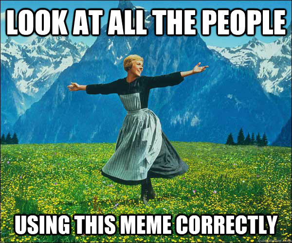 look at all the people using this meme correctly - look at all the people using this meme correctly  Sound of Music