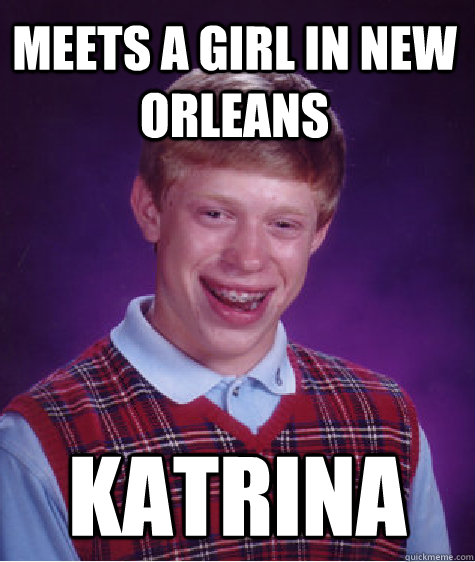 Meets a girl in new orleans katrina - Meets a girl in new orleans katrina  Bad Luck Brian