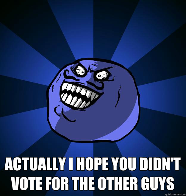 Actually I hope you didn't vote for the other guys