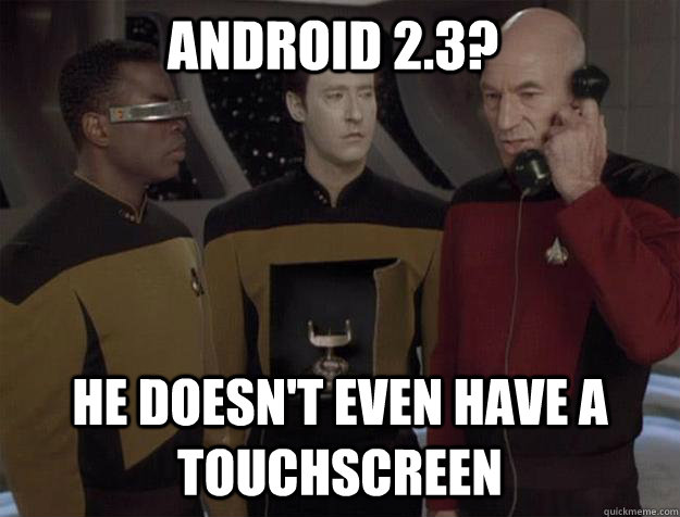 Android 2.3? he doesn't even have a touchscreen