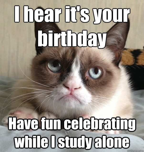 I hear it's your birthday Have fun celebrating while I study alone - I hear it's your birthday Have fun celebrating while I study alone  Misc