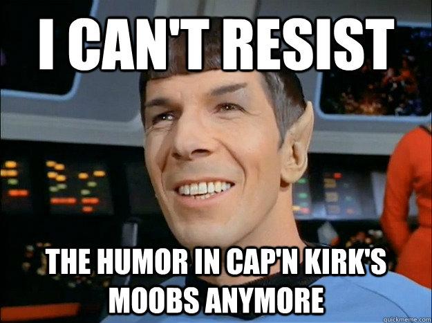 I can't resist The humor in cap'n kirk's moobs anymore