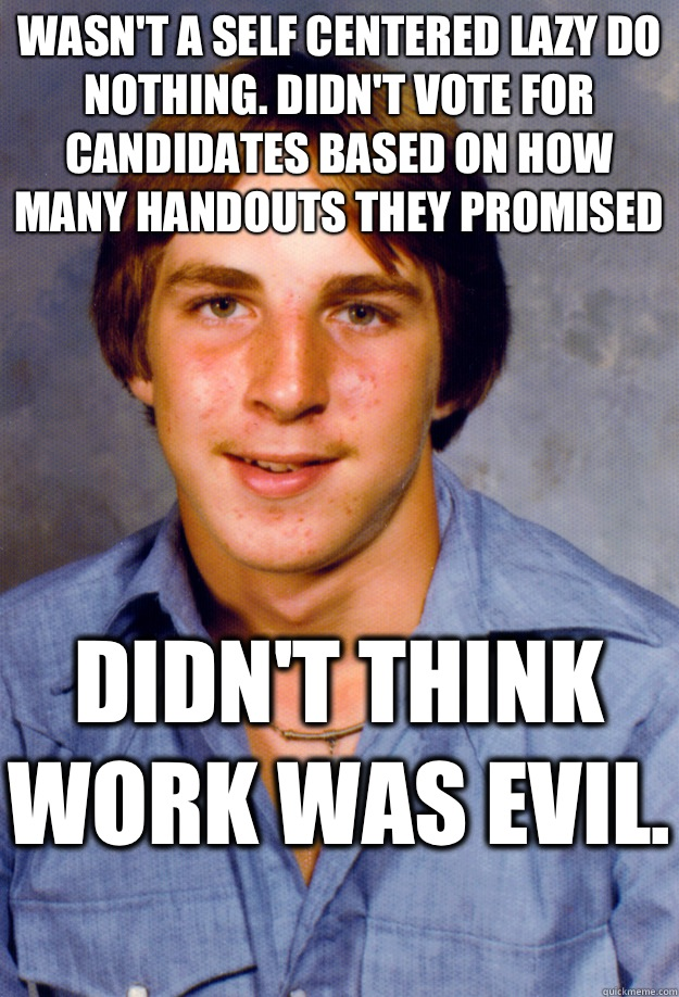 Wasn't a self centered lazy do nothing. Didn't vote for candidates based on how many handouts they promised Didn't think work was evil.  - Wasn't a self centered lazy do nothing. Didn't vote for candidates based on how many handouts they promised Didn't think work was evil.   Old Economy Steven