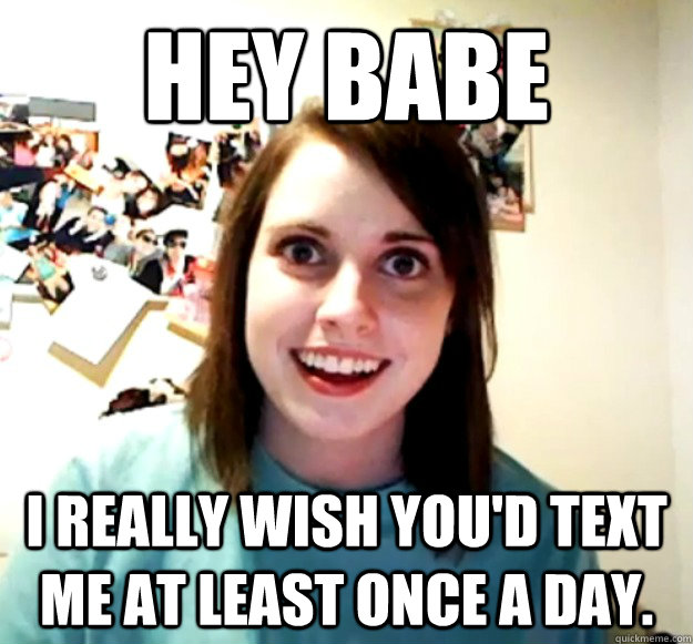 Hey babe I really wish you'd text me at least once a day. - Hey babe I really wish you'd text me at least once a day.  Overly Attached Girlfriend
