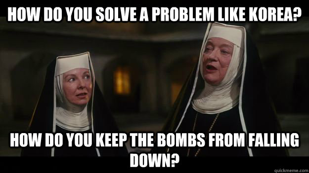 How do you solve a problem like Korea? How do you keep the bombs from falling down? - How do you solve a problem like Korea? How do you keep the bombs from falling down?  Problem Like Maria