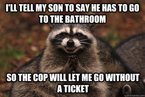 I'll tell my son to say he has to go to the bathroom so the cop will let me go without a ticket - I'll tell my son to say he has to go to the bathroom so the cop will let me go without a ticket  Insidious Racoon 2