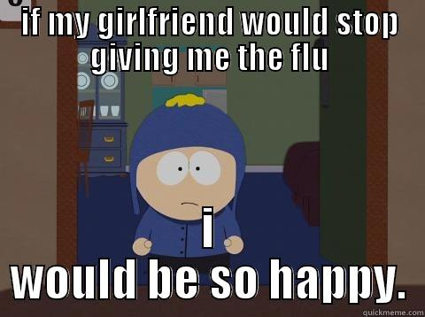 my girlfriend - IF MY GIRLFRIEND WOULD STOP GIVING ME THE FLU I WOULD BE SO HAPPY. Craig would be so happy