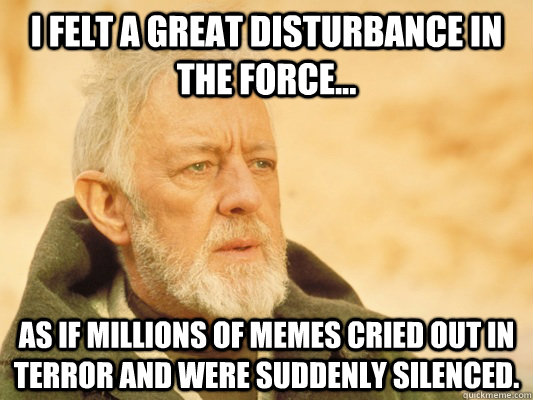 I felt a great disturbance in the force... as if millions of memes cried out in terror and were suddenly silenced. - I felt a great disturbance in the force... as if millions of memes cried out in terror and were suddenly silenced.  Obi Wan