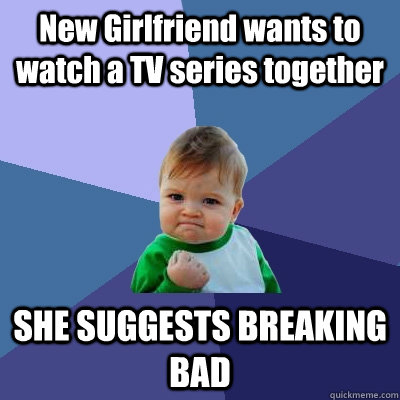 New Girlfriend wants to watch a TV series together SHE SUGGESTS BREAKING BAD - New Girlfriend wants to watch a TV series together SHE SUGGESTS BREAKING BAD  Success Kid