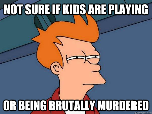 Not sure if kids are playing Or being brutally murdered - Not sure if kids are playing Or being brutally murdered  Futurama Fry