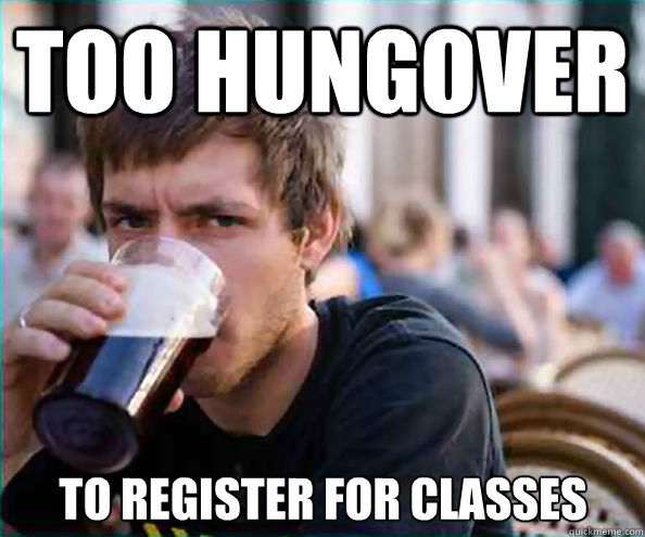 Too hungover to register for classes - Too hungover to register for classes  Lazy College Senior