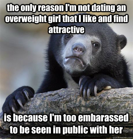 the only reason I'm not dating an overweight girl that I like and find attractive is because I'm too embarassed to be seen in public with her - the only reason I'm not dating an overweight girl that I like and find attractive is because I'm too embarassed to be seen in public with her  Confession Bear