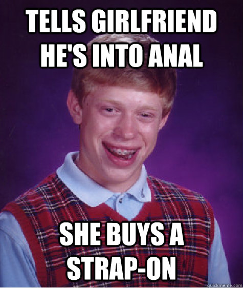 Tells girlfriend he's into anal she buys a      strap-on - Tells girlfriend he's into anal she buys a      strap-on  Bad Luck Brian