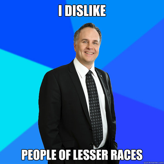 I dislike People of lesser races  Racist White Guy