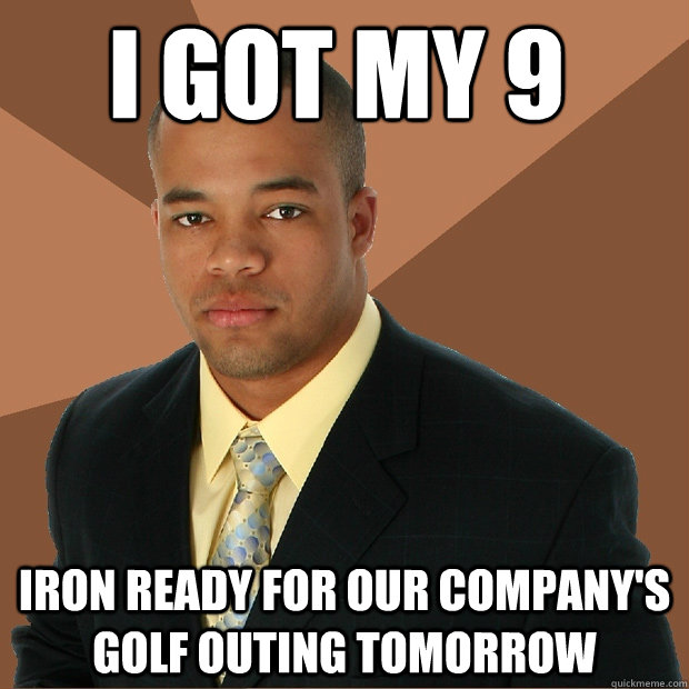 i got my 9 iron ready for our company's golf outing tomorrow - i got my 9 iron ready for our company's golf outing tomorrow  Successful Black Man
