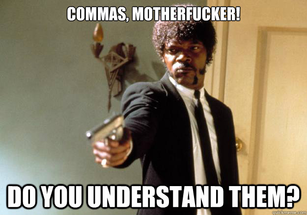 commas, motherfucker! Do you understand them? - commas, motherfucker! Do you understand them?  Samuel L Jackson