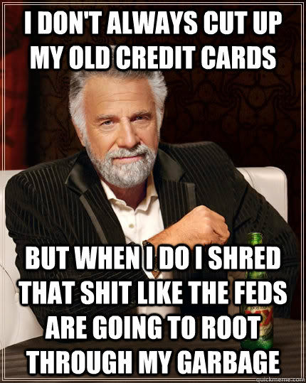 I don't always cut up my old credit cards but when i do i shred that shit like the feds are going to root through my garbage - I don't always cut up my old credit cards but when i do i shred that shit like the feds are going to root through my garbage  The Most Interesting Man In The World