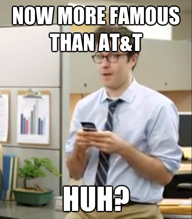 Now more famous than AT&T Huh?  Huh guy
