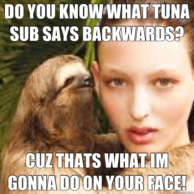 DO YOU KNOW WHAT TUNA SUB SAYS BACKWARDS? CUZ THATS WHAT IM GONNA DO ON YOUR FACE! - DO YOU KNOW WHAT TUNA SUB SAYS BACKWARDS? CUZ THATS WHAT IM GONNA DO ON YOUR FACE!  haha