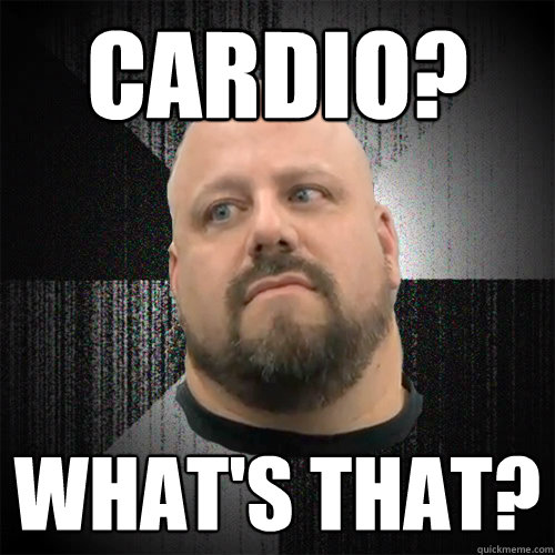 Cardio? What's that?  Irate Powerlifter