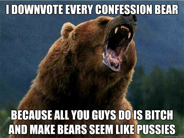 i downvote every confession bear because all you guys do is bitch and make bears seem like pussies - i downvote every confession bear because all you guys do is bitch and make bears seem like pussies  Angry Bear