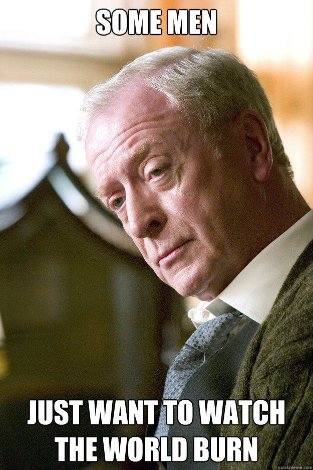 Some men just want to watch the world burn - Some men just want to watch the world burn  Michael Caine