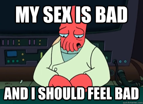 My sex is bad and i should feel bad - My sex is bad and i should feel bad  sad zoidberg