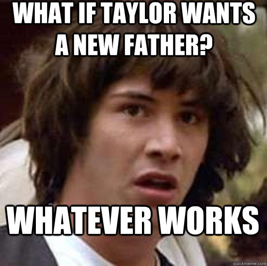 what if taylor wants a new father? whatever works - what if taylor wants a new father? whatever works  conspiracy keanu