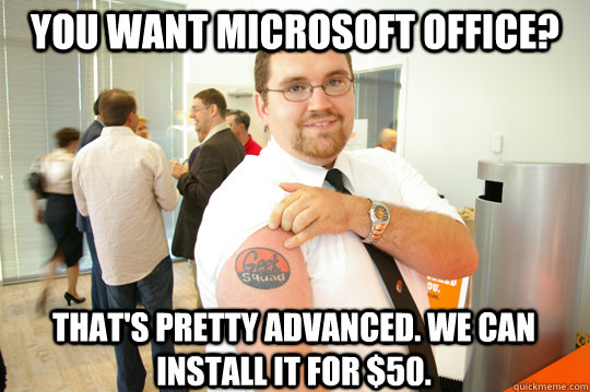 You want microsoft office? That's pretty advanced. We can install it for $50.