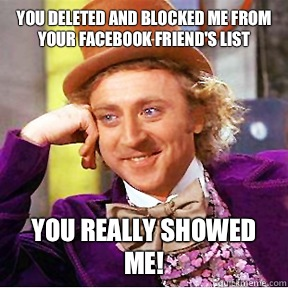 You deleted and blocked me from your Facebook friend's list You really showed me!