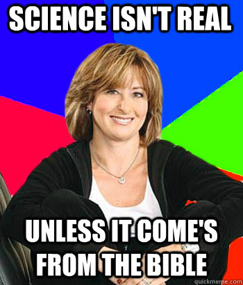 Science isn't real unless it come's from the bible - Science isn't real unless it come's from the bible  Sheltering Suburban Mom