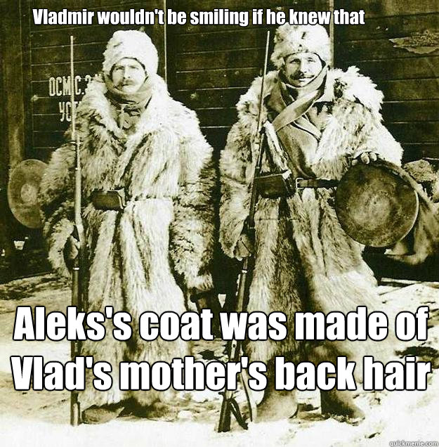 Vladmir wouldn't be smiling if he knew that Aleks's coat was made of Vlad's mother's back hair  Opressograd