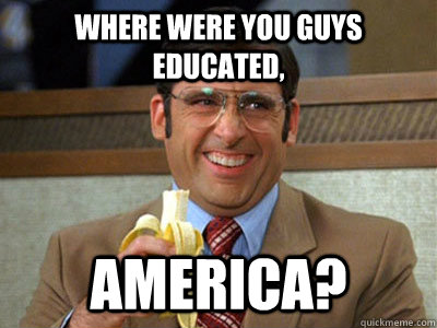 Where were you guys educated,  America? - Where were you guys educated,  America?  Brick Tamland