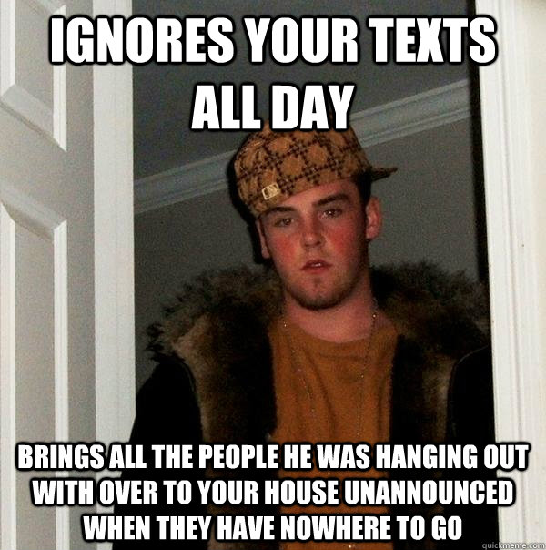 ignores your texts all day brings all the people he was hanging out with over to your house unannounced when they have nowhere to go - ignores your texts all day brings all the people he was hanging out with over to your house unannounced when they have nowhere to go  Scumbag Steve